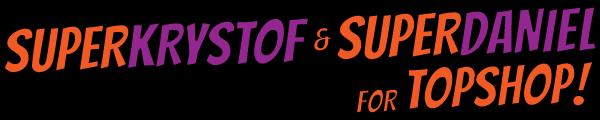 SUPERKRYSTOF & SUPERDANIEL for Topshop